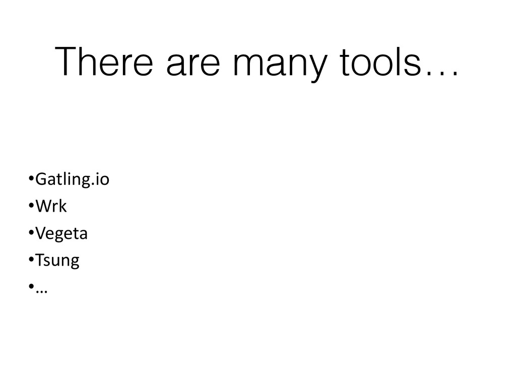 There are many tools… •Gatling.io •Wrk •Vegeta ...