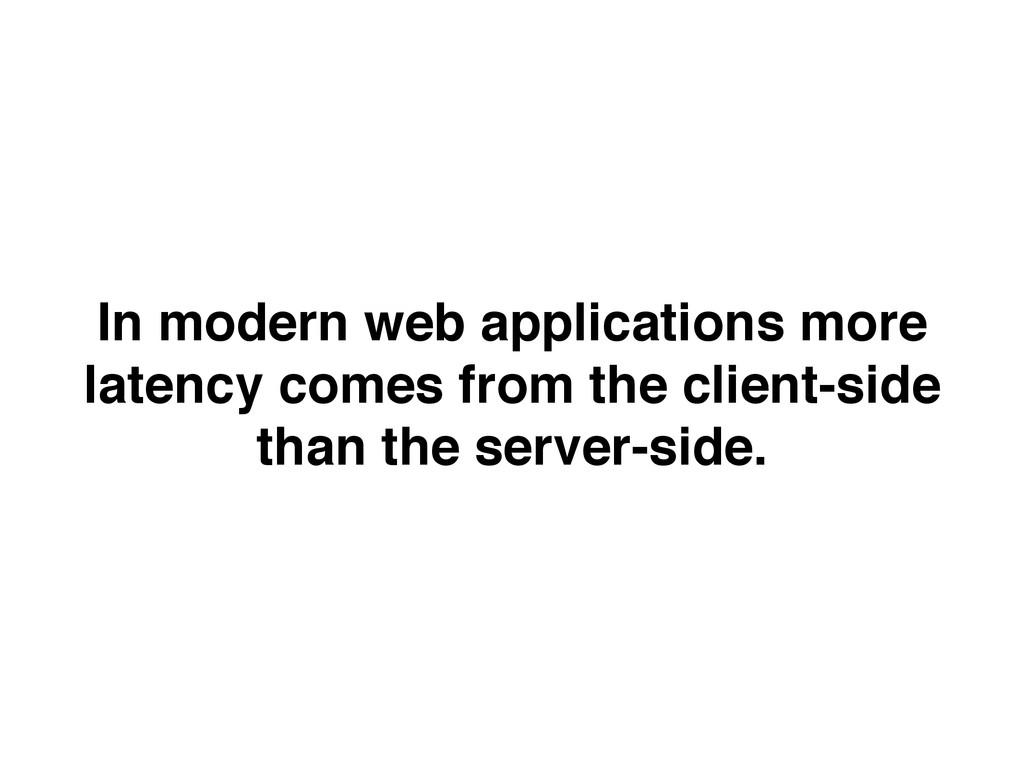 In modern web applications more latency comes f...