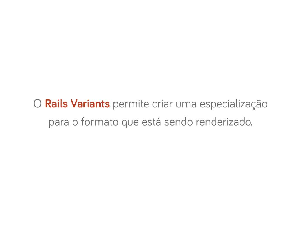 O Rails Variants permite criar uma especializaç...