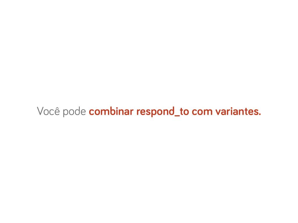 Você pode combinar respond_to com variantes.