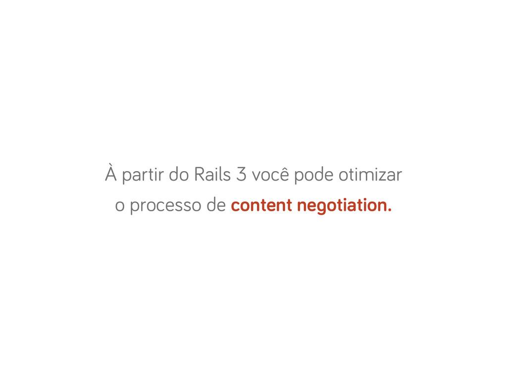 À partir do Rails 3 você pode otimizar o proces...