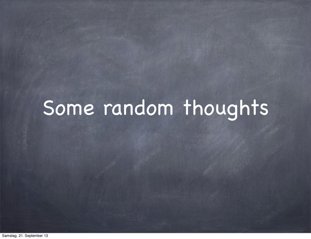 Some random thoughts Samstag, 21. September 13