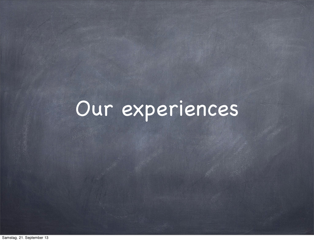 Our experiences Samstag, 21. September 13