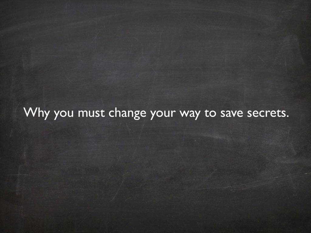 Why you must change your way to save secrets.