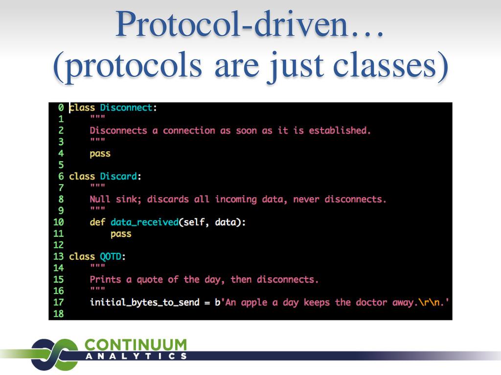 Protocol-driven… (protocols are just classes)