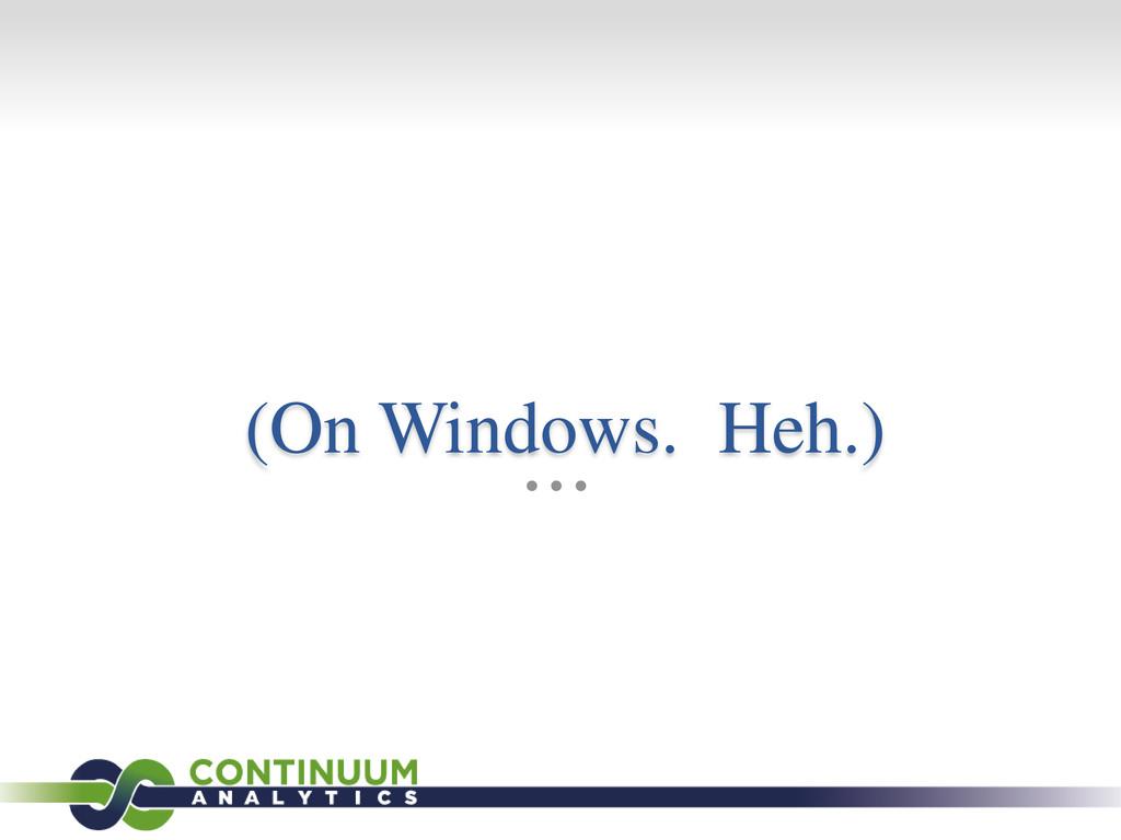 (On Windows. Heh.)