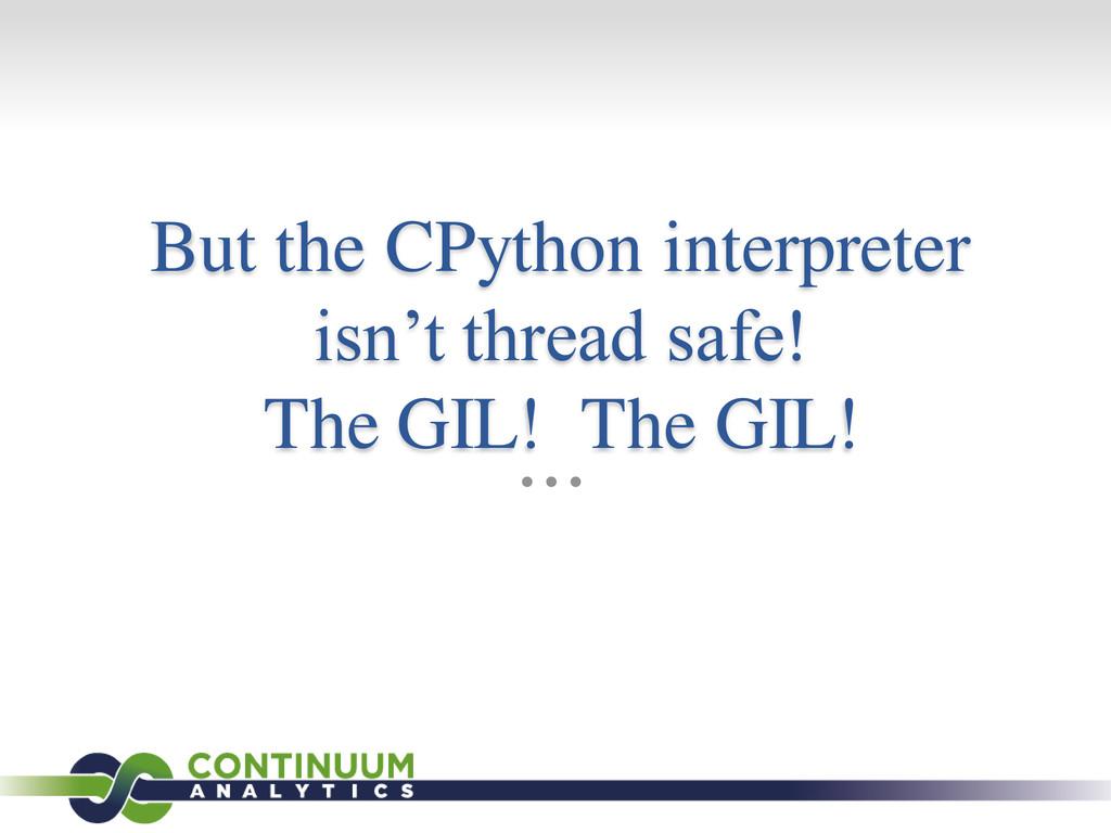 But the CPython interpreter isn't thread safe! ...