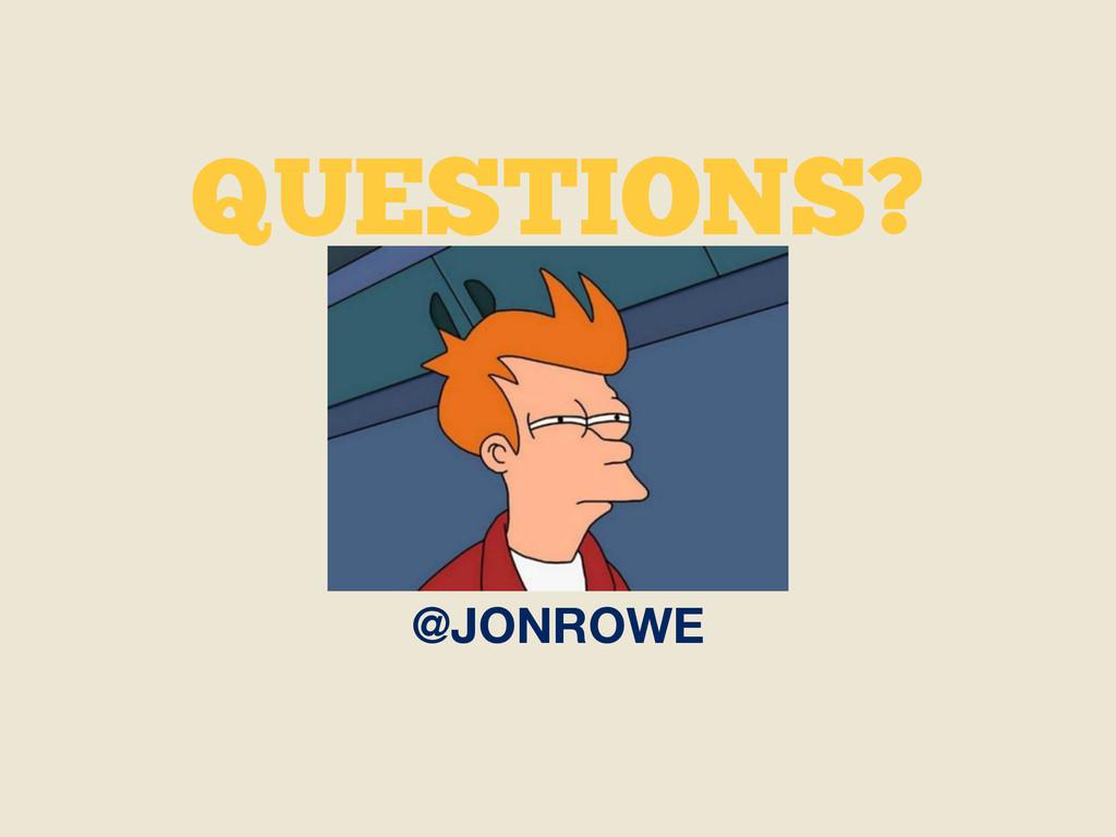 QUESTIONS? @JONROWE