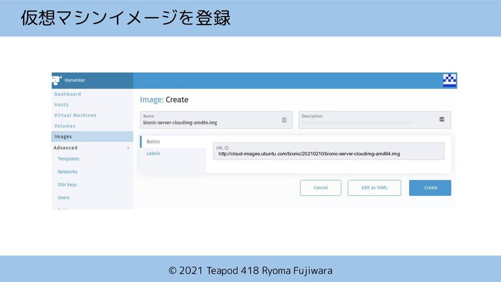 © 2021 Teapod 418 Ryoma Fujiwara 仮想マシンイメージを登録 h...