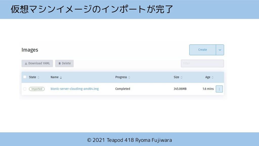 © 2021 Teapod 418 Ryoma Fujiwara 仮想マシンイメージのインポー...