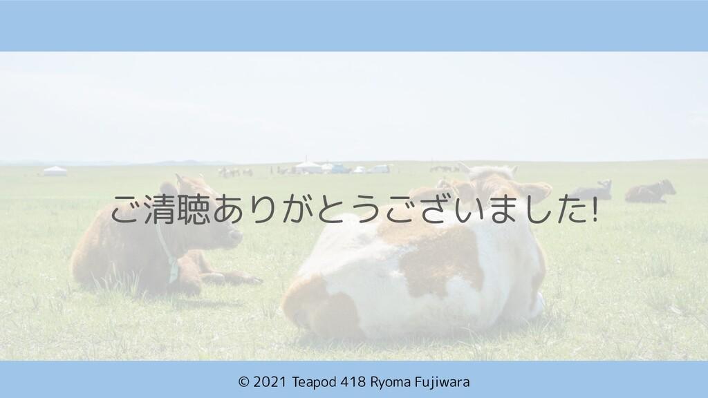 © 2021 Teapod 418 Ryoma Fujiwara ご清聴ありがとうございました!