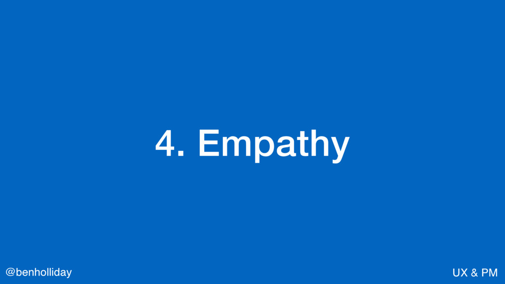 @benholliday UX & PM 4. Empathy