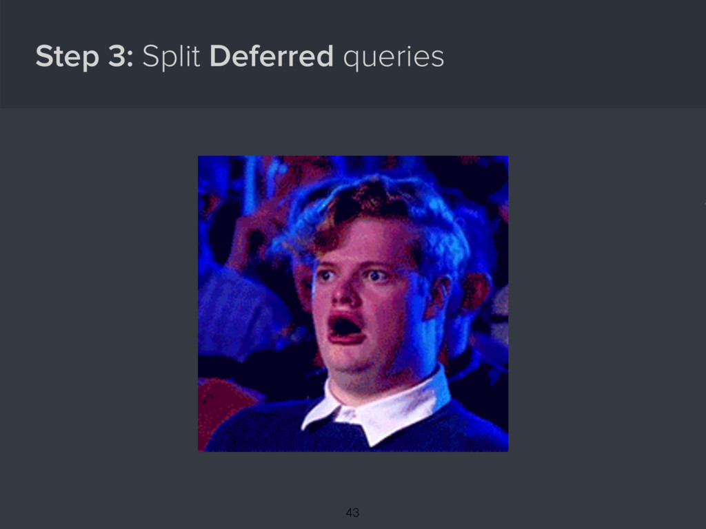 Step 3: Split Deferred queries { 43