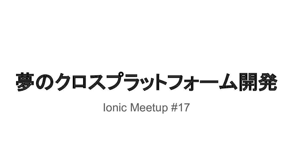 夢のクロスプラットフォーム開発 Ionic Meetup #17
