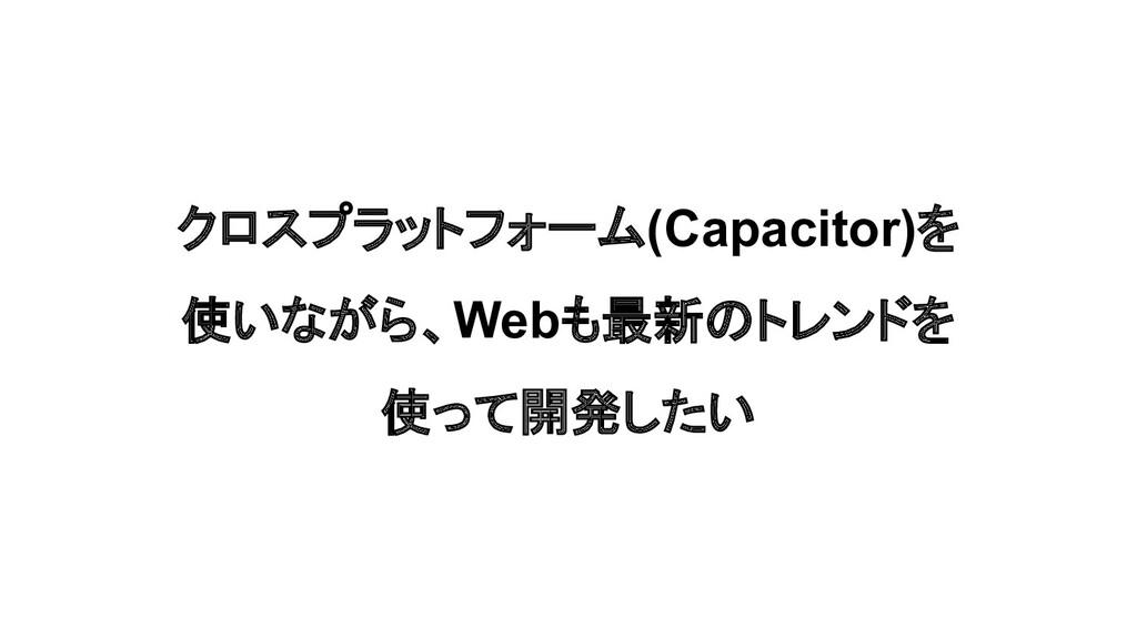 クロスプラットフォーム(Capacitor)を 使いながら、Webも最新のトレンドを 使って開...