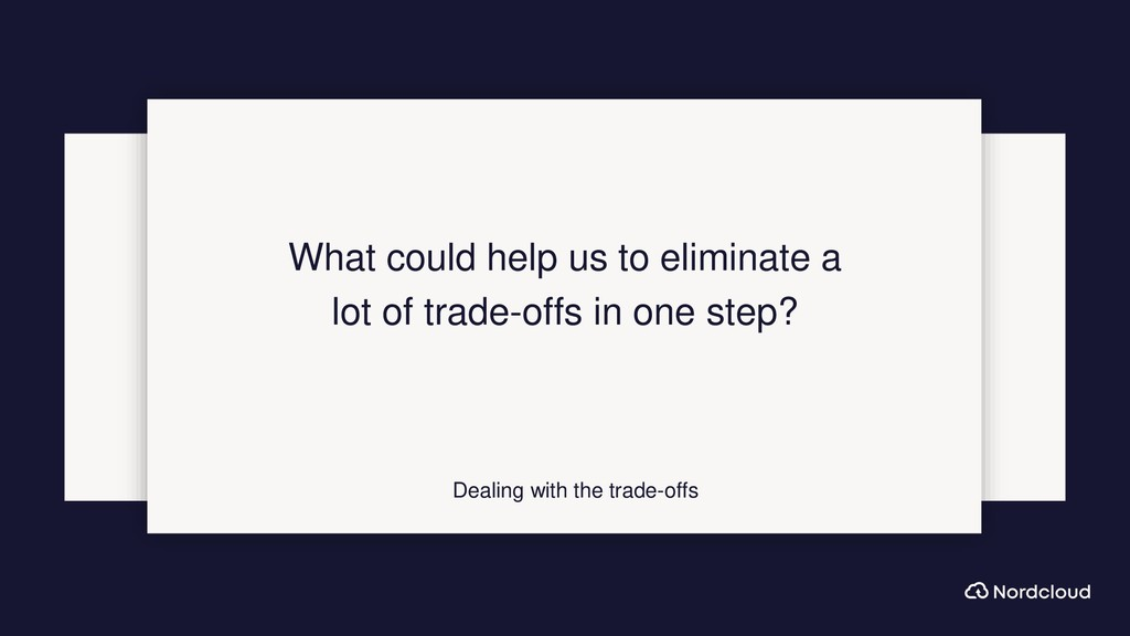 Dealing with the trade-offs What could help us ...