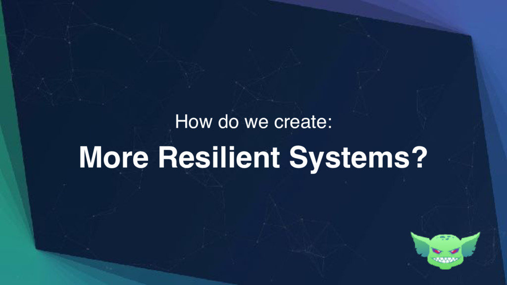 More Resilient Systems? How do we create: