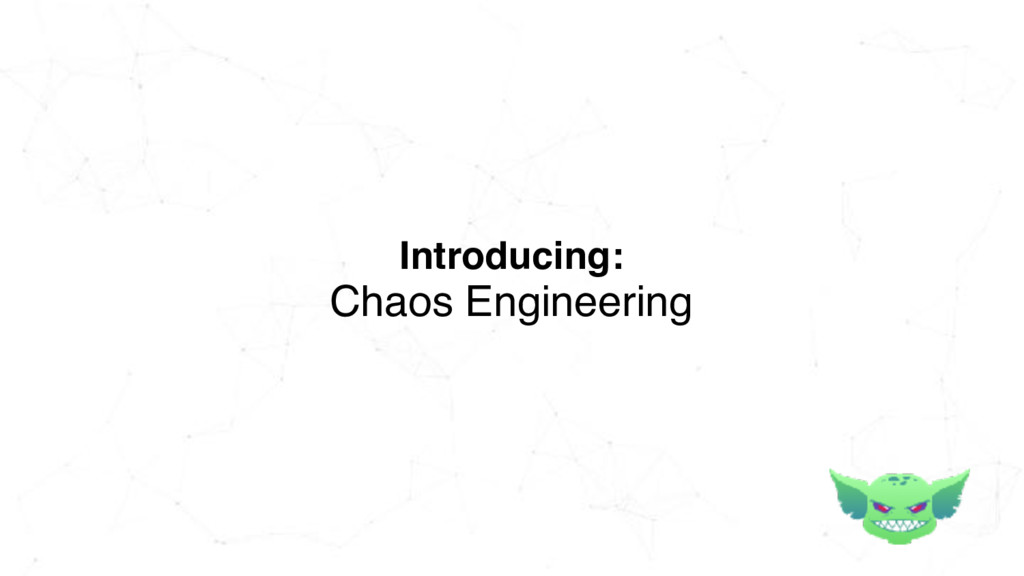 Introducing: Chaos Engineering