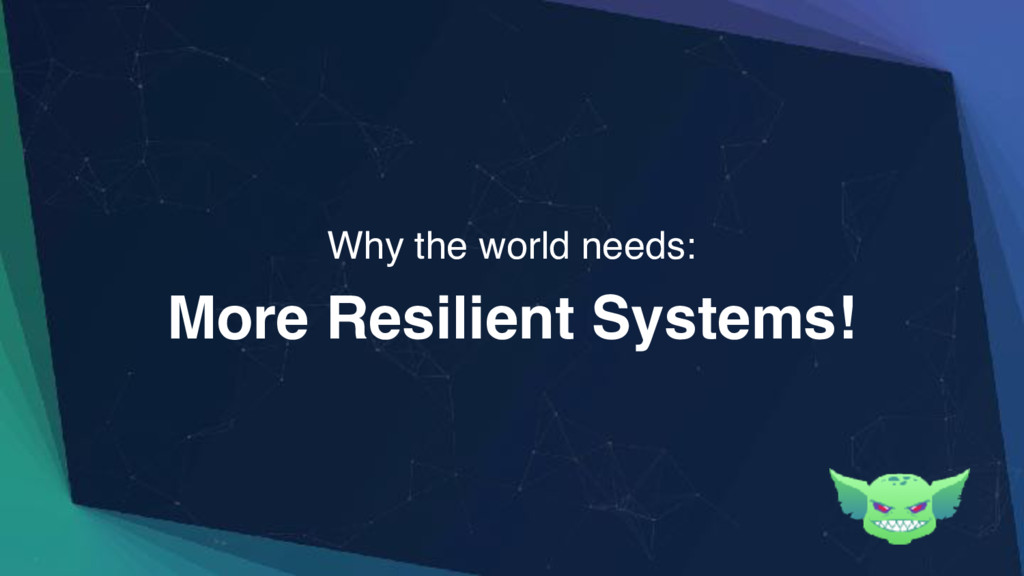 More Resilient Systems! Why the world needs: