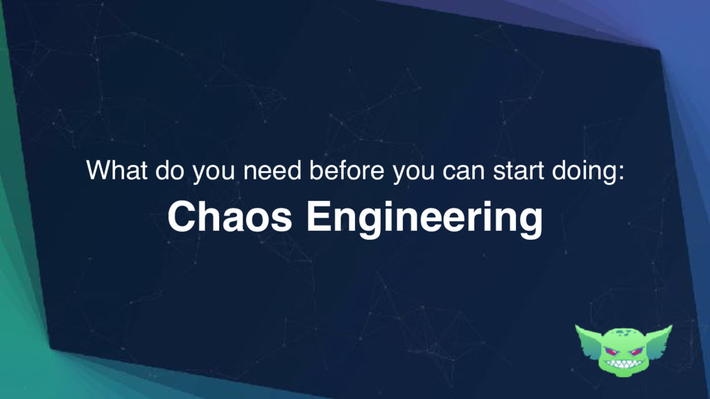 Chaos Engineering What do you need before you c...