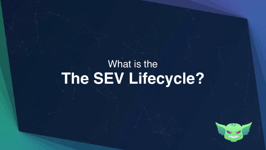 The SEV Lifecycle? What is the