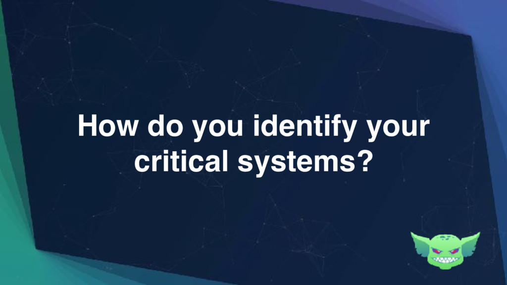How do you identify your critical systems?