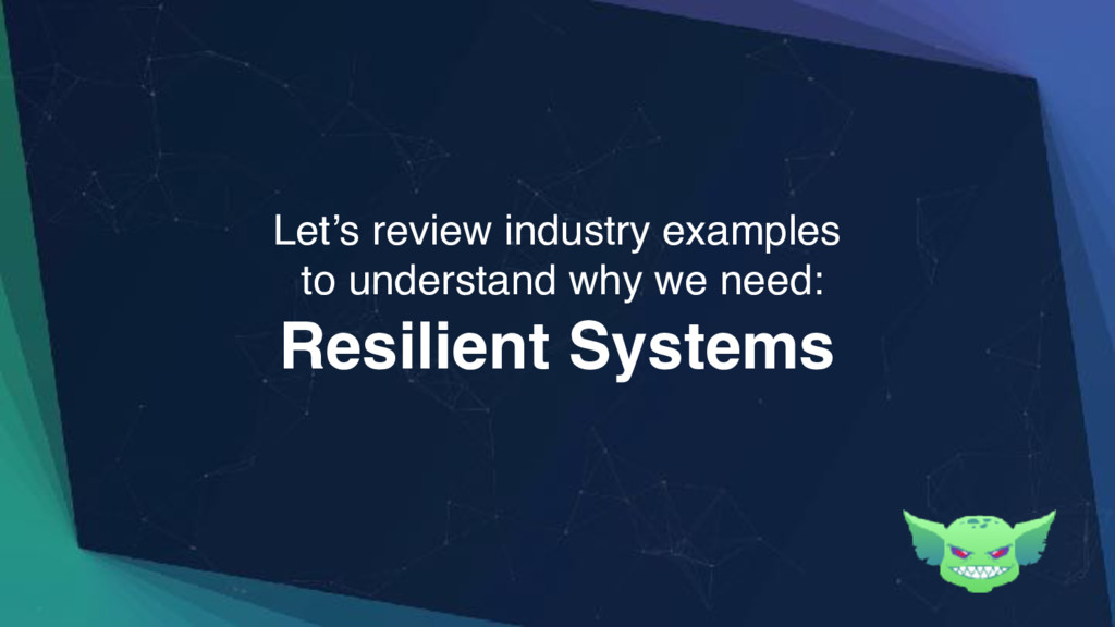 Resilient Systems Let's review industry example...