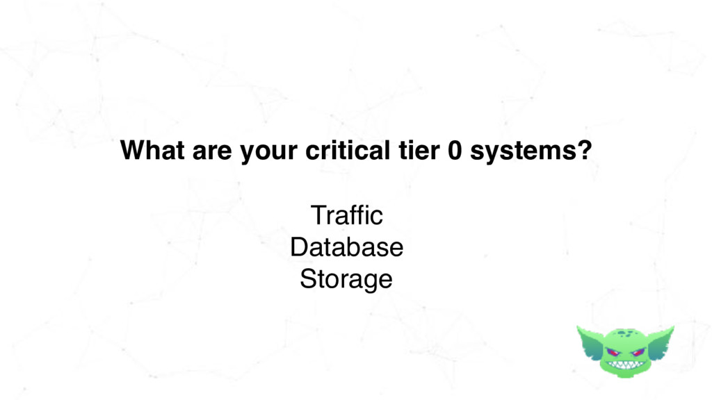 What are your critical tier 0 systems? Traffic ...