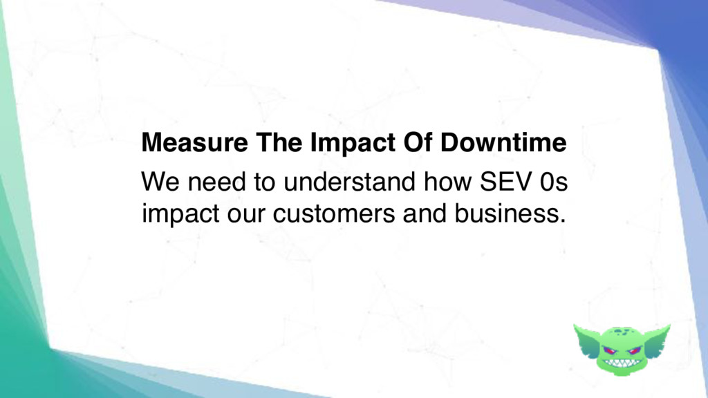 Measure The Impact Of Downtime We need to under...