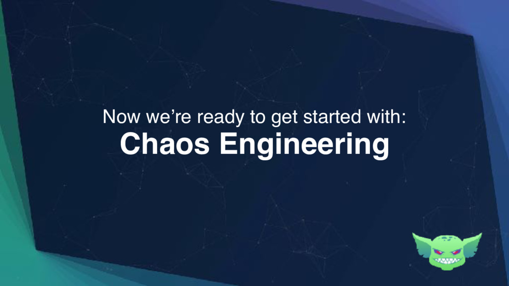Chaos Engineering Now we're ready to get starte...