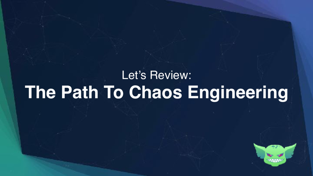 The Path To Chaos Engineering Let's Review: