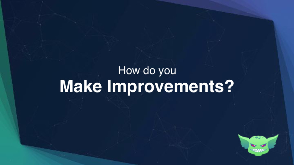 Make Improvements? How do you