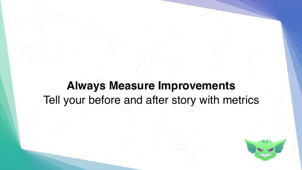 Always Measure Improvements Tell your before an...