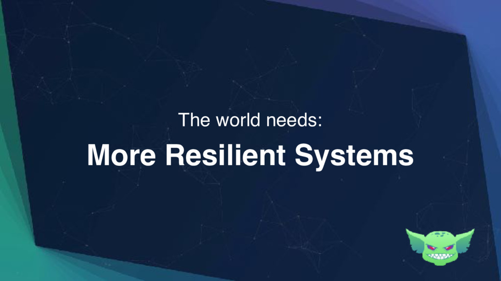 More Resilient Systems The world needs: