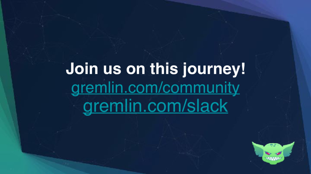 Join us on this journey! gremlin.com/community ...