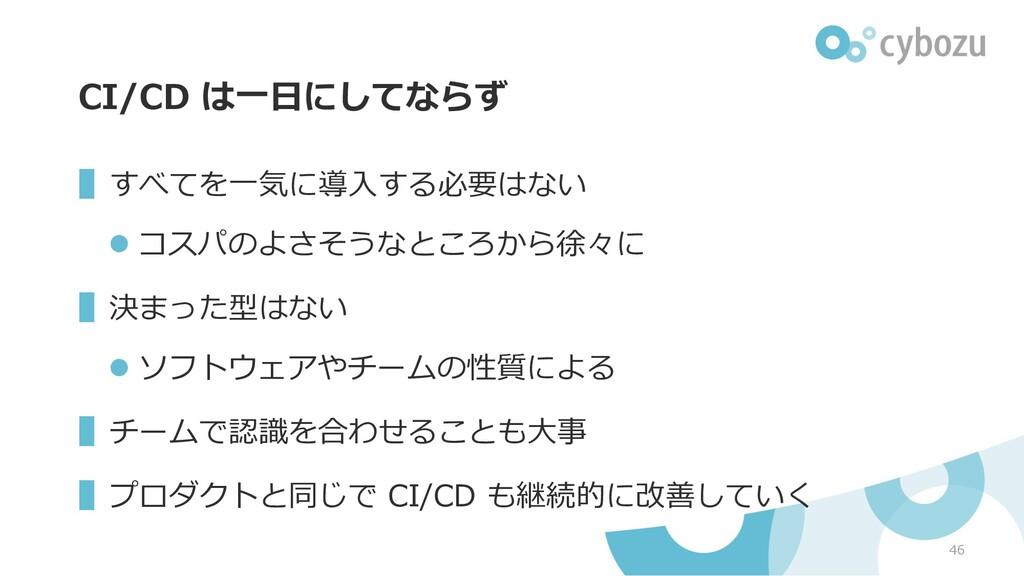 CI/CD は⼀⽇にしてならず ▌すべてを⼀気に導⼊する必要はない l コスパのよさそうなとこ...