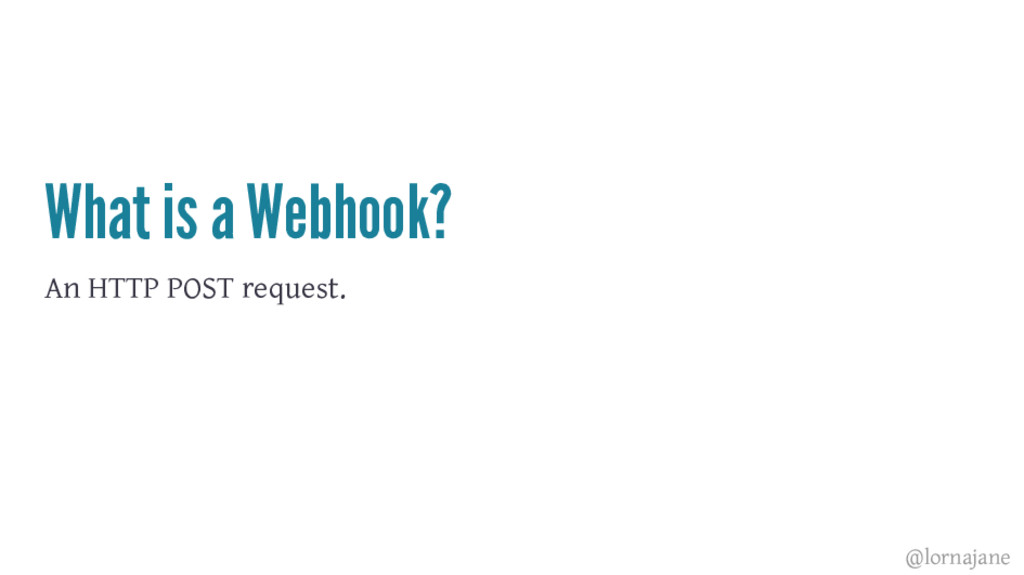 What is a Webhook? An HTTP POST request. @lorna...