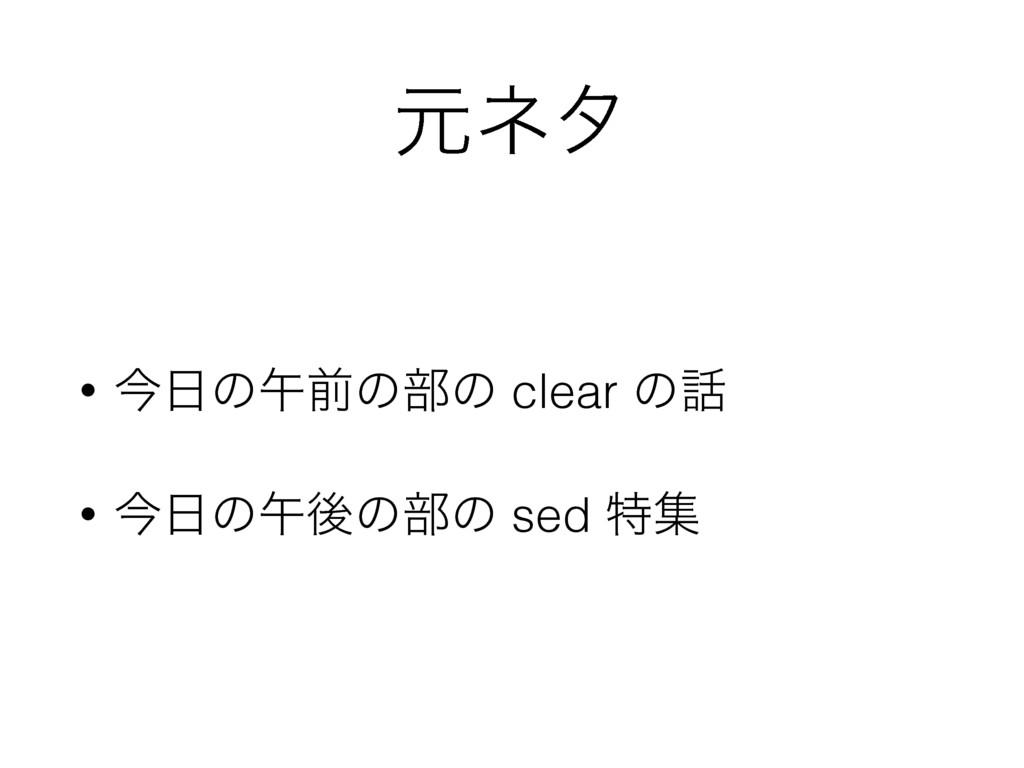 ݩωλ • ࠓͷޕલͷ෦ͷ clear ͷ • ࠓͷޕޙͷ෦ͷ sed ಛू