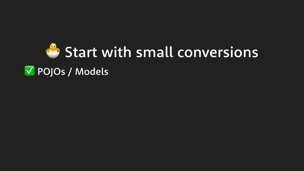 Start with small conversions ✅ POJOs / Models