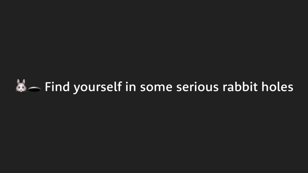 Find yourself in some serious rabbit holes