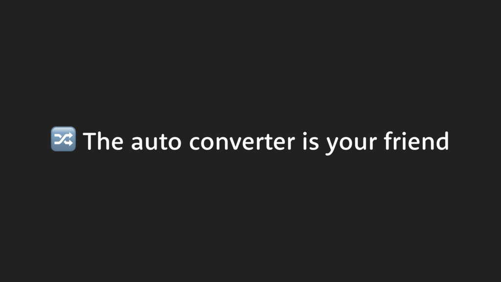 The auto converter is your friend