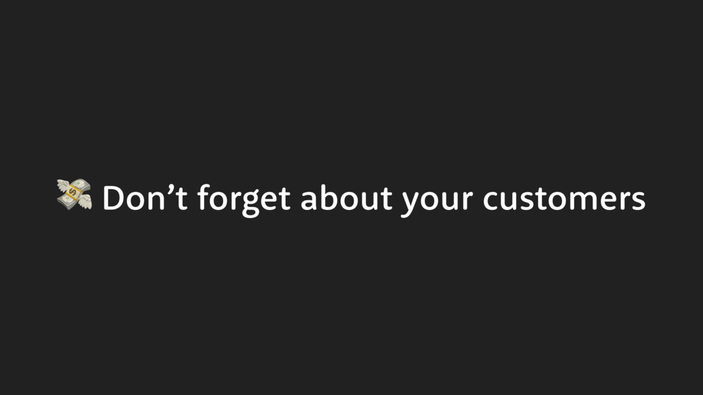 Don't forget about your customers