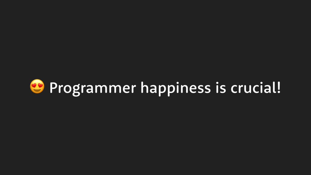 Programmer happiness is crucial!