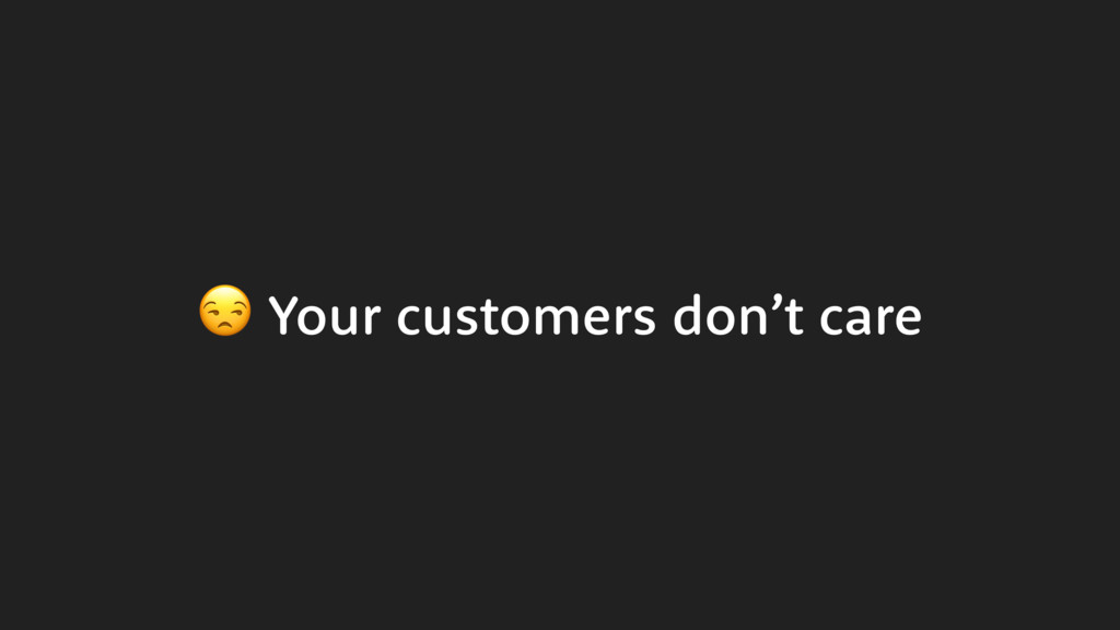 Your customers don't care