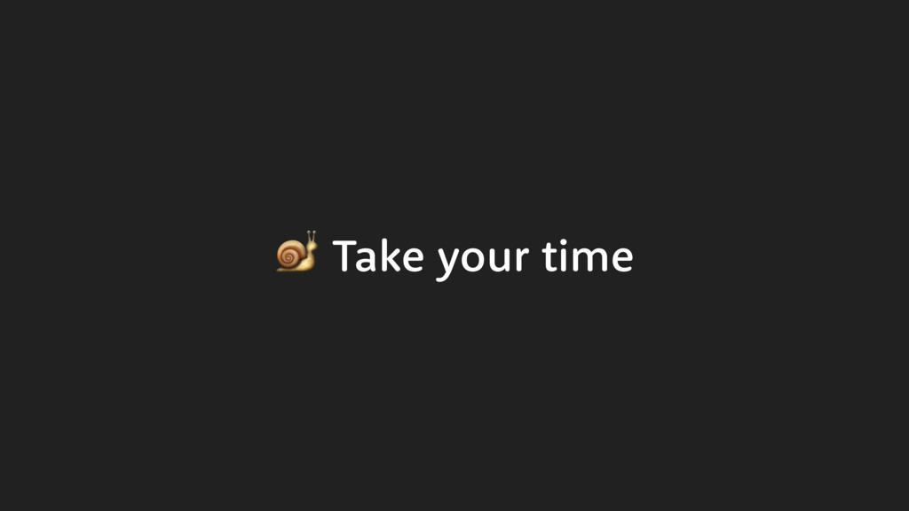 Take your time