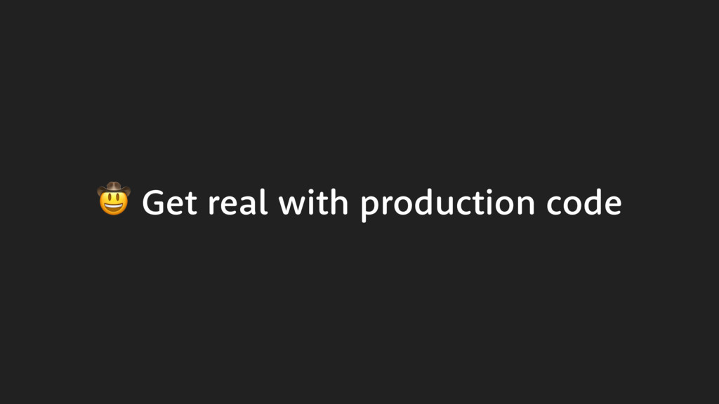 Get real with production code