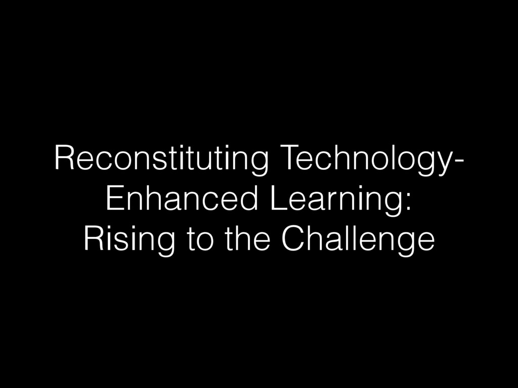 Reconstituting Technology- Enhanced Learning: R...