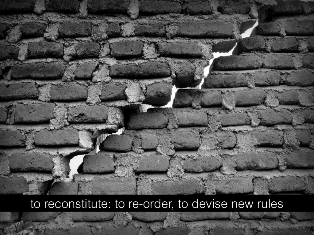 to reconstitute: to re-order, to devise new rul...