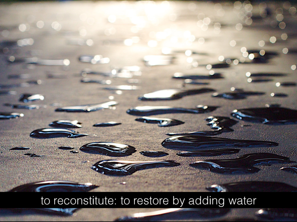 to reconstitute: to restore by adding water