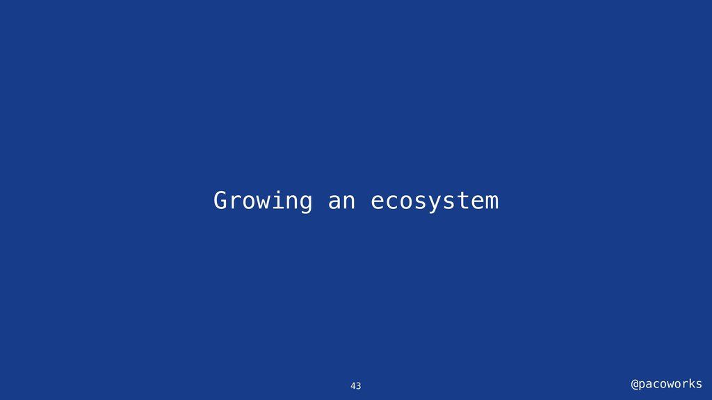 @pacoworks Growing an ecosystem 43